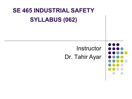 SE 465 INDUSTRIAL SAFETY SYLLABUS (062) Instructor Dr. Tahir Ayar.