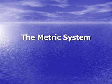 The Metric System. The metric system -It was formulated in France in the late 18 th century. -It became our legal standard of measure as its tables are.