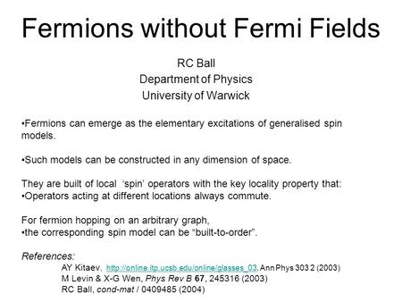 Fermions without Fermi Fields RC Ball Department of Physics University of Warwick Fermions can emerge as the elementary excitations of generalised spin.