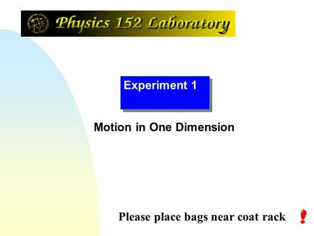 Experiment 1 Please place bags near coat rack Motion in One Dimension.