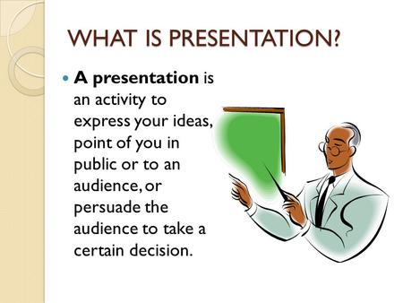 WHAT IS PRESENTATION? A presentation is an activity to express your ideas, a point of you in public or to an audience, or persuade the audience to take.