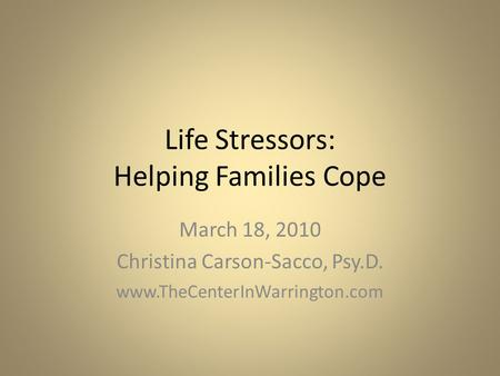 Life Stressors: Helping Families Cope March 18, 2010 Christina Carson-Sacco, Psy.D. www.TheCenterInWarrington.com.