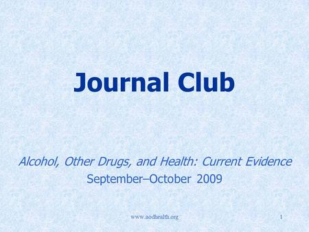 Www.aodhealth.org1 Journal Club Alcohol, Other Drugs, and Health: Current Evidence September–October 2009.