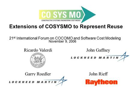 Extensions of COSYSMO to Represent Reuse 21 st International Forum on COCOMO and Software Cost Modeling November 9, 2006 Ricardo ValerdiJohn Gaffney Garry.