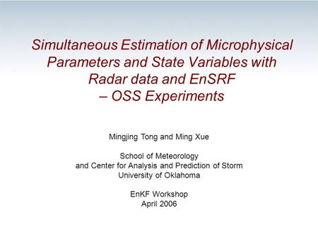 Simultaneous Estimation of Microphysical Parameters and State Variables with Radar data and EnSRF – OSS Experiments Mingjing Tong and Ming Xue School of.