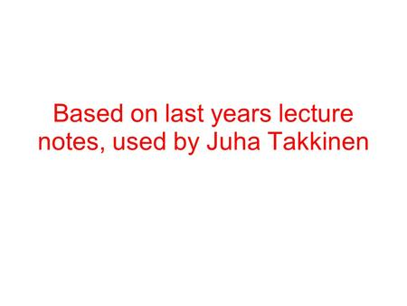Based on last years lecture notes, used by Juha Takkinen.