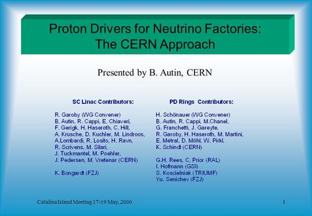 Catalina Island Meeting 17-19 May, 20001 Proton Drivers for Neutrino Factories: The CERN Approach Presented by B. Autin, CERN.