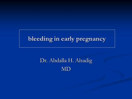 Bleeding in early pregnancy Dr. Abdalla H. Alsadig MD.
