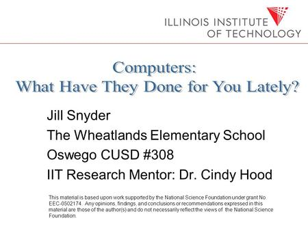 Jill Snyder The Wheatlands Elementary School Oswego CUSD #308 IIT Research Mentor: Dr. Cindy Hood This material is based upon work supported by the National.