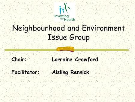 Chair:Lorraine Crawford Facilitator:Aisling Rennick Neighbourhood and Environment Issue Group.
