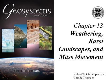 Robert W. Christopherson Charlie Thomsen Chapter 13 Weathering, Karst Landscapes, and Mass Movement.