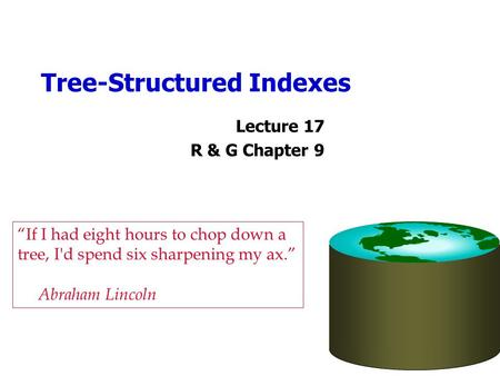 "Tree-Structured Indexes Lecture 17 R & G Chapter 9 ""If I had eight hours to chop down a tree, I'd spend six sharpening my ax."" Abraham Lincoln."