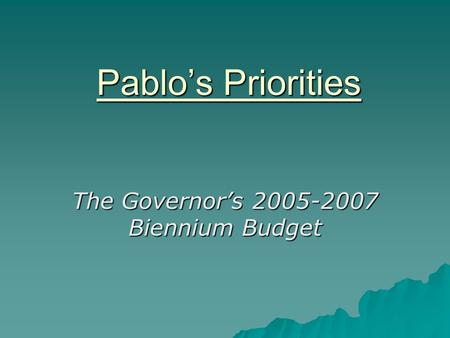 Pablo's Priorities The Governor's 2005-2007 Biennium Budget.