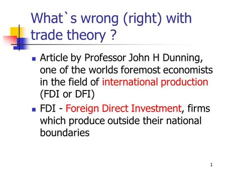 1 What`s wrong (right) with trade theory ? Article by Professor John H Dunning, one of the worlds foremost economists in the field of international production.