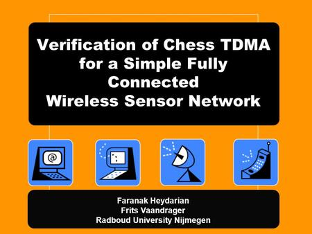 Verification of Chess TDMA for a Simple Fully Connected Wireless Sensor Network Faranak Heydarian Frits Vaandrager Radboud University Nijmegen.