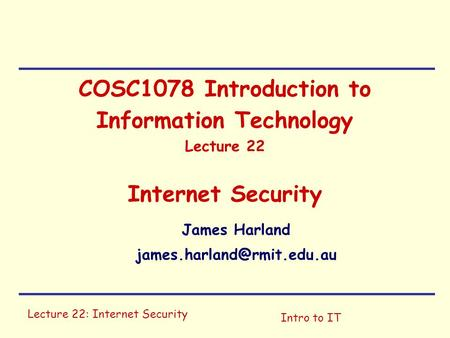 Lecture 22: Internet Security Intro to IT COSC1078 Introduction to Information Technology Lecture 22 Internet Security James Harland