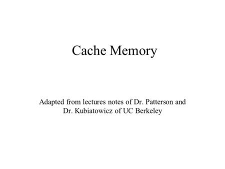 Cache Memory Adapted from lectures notes of Dr. Patterson and Dr. Kubiatowicz of UC Berkeley.