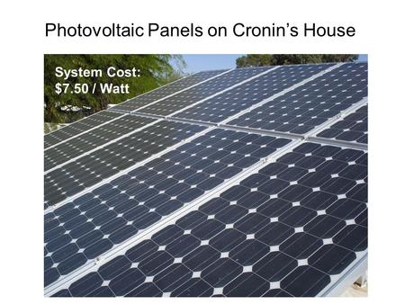 Photovoltaic Panels on Cronin's House System Cost: $7.50 / Watt.