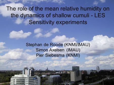 The role of the mean relative humidity on the dynamics of shallow cumuli - LES Sensitivity experiments Stephan de Roode (KNMI/IMAU) Simon Axelsen (IMAU)