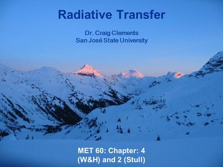 MET 60: Chapter: 4 (W&H) and 2 (Stull) Radiative Transfer Dr. Craig Clements San José State University.