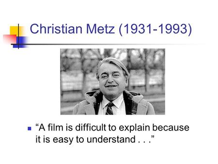 "Christian Metz (1931-1993) ""A film is difficult to explain because it is easy to understand . . ."""