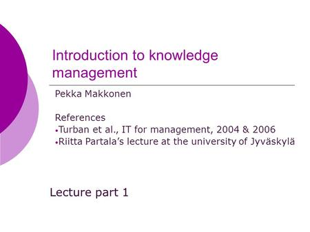 Introduction to knowledge management Lecture part 1 Pekka Makkonen References Turban et al., IT for management, 2004 & 2006 Riitta Partala's lecture at.