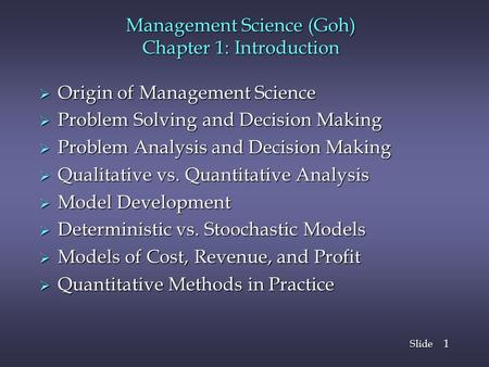 Slide 1 Management Science (Goh) Chapter 1: Introduction  Origin of Management Science  Problem Solving and Decision Making  Problem Analysis and Decision.