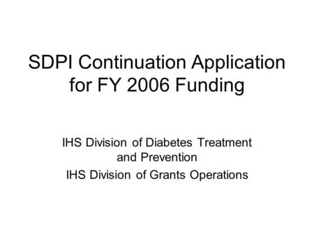 SDPI Continuation Application for FY 2006 Funding IHS Division of Diabetes Treatment and Prevention IHS Division of Grants Operations.