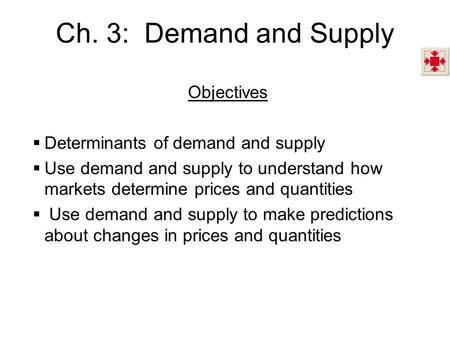 Ch. 3: Demand and Supply Objectives  Determinants of demand and supply  Use demand and supply to understand how markets determine prices and quantities.