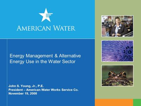 Energy Management & Alternative Energy Use in the Water Sector John S. Young, Jr., P.E. President – American Water Works Service Co. November 19, 2008.