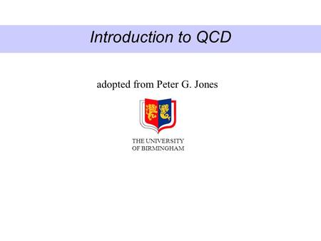 Introduction to QCD adopted from Peter G. Jones THE UNIVERSITY OF BIRMINGHAM.