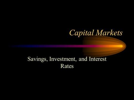 Capital Markets Savings, Investment, and Interest Rates.