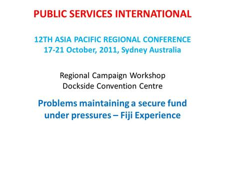 PUBLIC SERVICES INTERNATIONAL 12TH ASIA PACIFIC REGIONAL CONFERENCE 17-21 October, 2011, Sydney Australia Regional Campaign Workshop Dockside Convention.