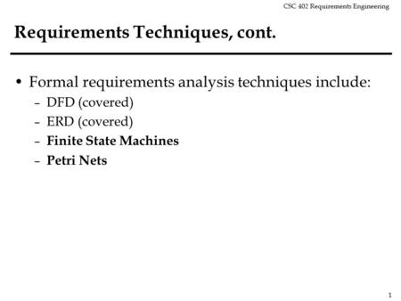 CSC 402 Requirements Engineering 1 Requirements Techniques, cont. Formal requirements analysis techniques include: – DFD (covered) – ERD (covered) – Finite.