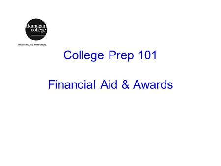 College Prep 101 Financial Aid & Awards. Basics Careful planning – saving money Applying Early – admission, awards, etc. Good budgeting – finite resources.