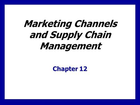 Marketing Channels and Supply Chain Management Chapter 12.