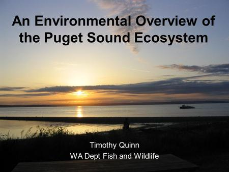 An Environmental Overview of the Puget Sound Ecosystem Timothy Quinn WA Dept Fish and Wildlife.