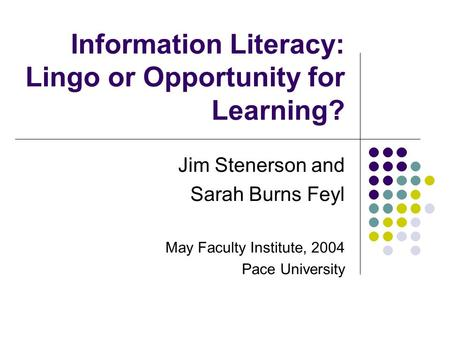 Information Literacy: Lingo or Opportunity for Learning? Jim Stenerson and Sarah Burns Feyl May Faculty Institute, 2004 Pace University.