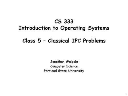 1 CS 333 Introduction to Operating Systems Class 5 – Classical IPC Problems Jonathan Walpole Computer Science Portland State University.