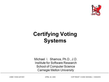 UMBC CMSC-491/691 APRIL 24, 2006 COPYRIGHT © 2006 MICHAEL I. SHAMOS Certifying Voting Systems Michael I. Shamos, Ph.D., J.D. Institute for Software Research.