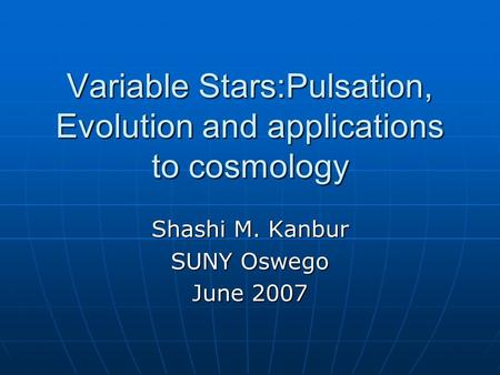 Variable Stars:Pulsation, Evolution and applications to cosmology Shashi M. Kanbur SUNY Oswego June 2007.