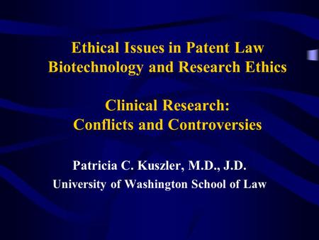 Ethical Issues in Patent Law Biotechnology and Research Ethics Clinical Research: Conflicts and Controversies Patricia C. Kuszler, M.D., J.D. University.