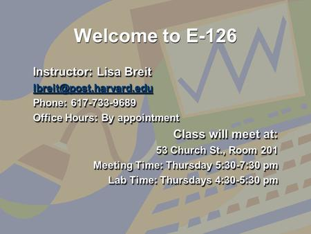 Welcome to E-126 Instructor: Lisa Breit Phone: 617-733-9689 Office Hours: By appointment Class will meet at: 53 Church St., Room.
