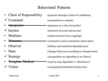 BehavioralCmpE196G1 Behavioral Patterns Chain of Responsibility (requests through a chain of candidates) Command (encapsulates a request) Interpreter (grammar.