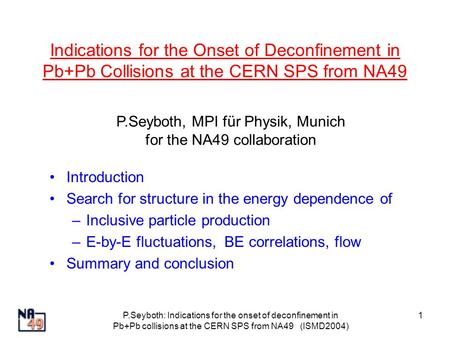 P.Seyboth: Indications for the onset of deconfinement in Pb+Pb collisions at the CERN SPS from NA49 (ISMD2004) 1 Indications for the Onset of Deconfinement.