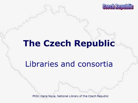 PhDr. Hana Nova, National Library of the Czech Republic The Czech Republic Libraries and consortia.