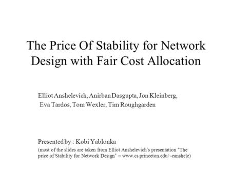 The Price Of Stability for Network Design with Fair Cost Allocation Elliot Anshelevich, Anirban Dasgupta, Jon Kleinberg, Eva Tardos, Tom Wexler, Tim Roughgarden.