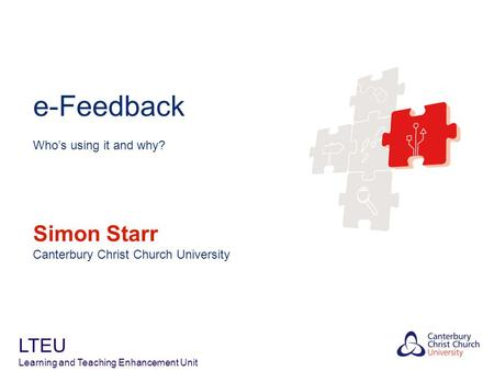 E-Feedback Who's using it and why? Simon Starr Canterbury Christ Church University LTEU Learning and Teaching Enhancement Unit.