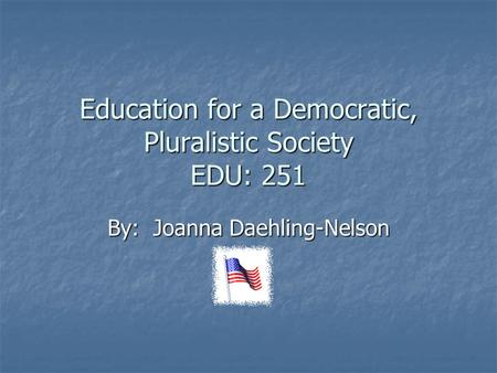 Education for a Democratic, Pluralistic Society EDU: 251 By: Joanna Daehling-Nelson.