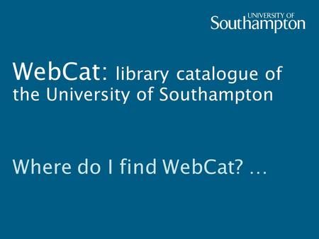 WebCat: library catalogue of the University of Southampton Where do I find WebCat? …